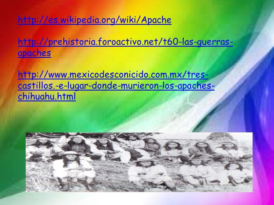 http://es.wikipedia.org/wiki/Apache http://prehistoria.foroactivo.net/t60-las-guerras- apaches http://www.mexicodesconicido.com.mx/tres- castillos.-e-