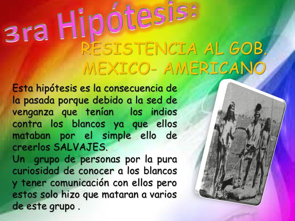 RESISTENCIA AL GOB. MEXICO- AMERICANO Esta hipótesis es la consecuencia de la pasada porque debido a la sed de venganza que tenían los indios contra l