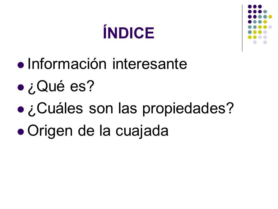 ÍNDICE Información interesante ¿Qué es? ¿Cuáles son las propiedades? Origen de la cuajada