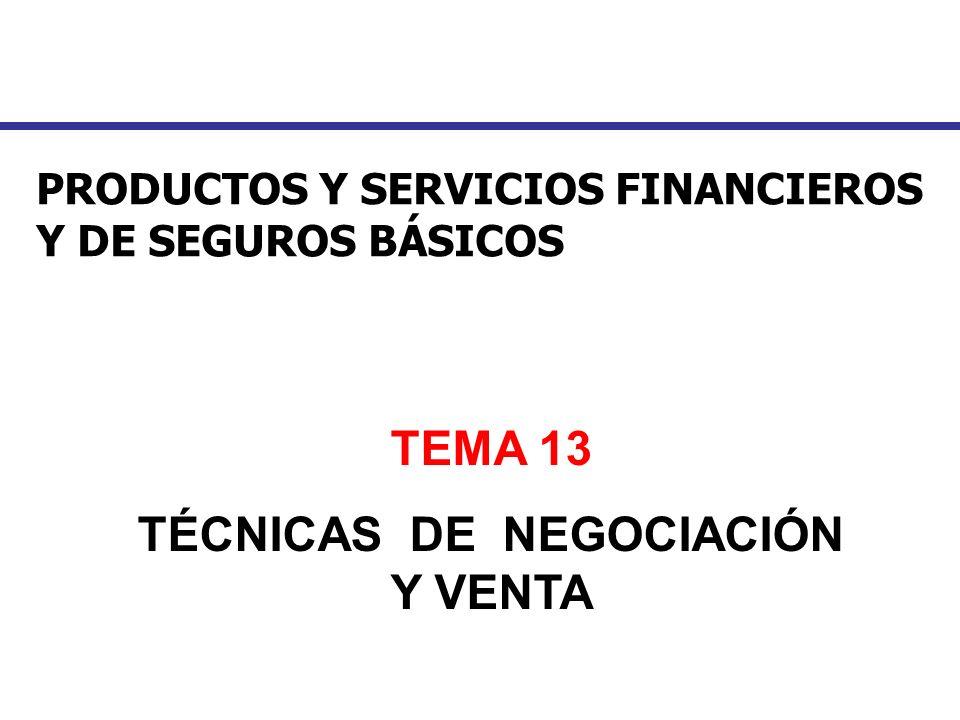 PRODUCTOS Y SERVICIOS FINANCIEROS Y DE SEGUROS BÁSICOS TEMA 13 TÉCNICAS DE NEGOCIACIÓN Y VENTA