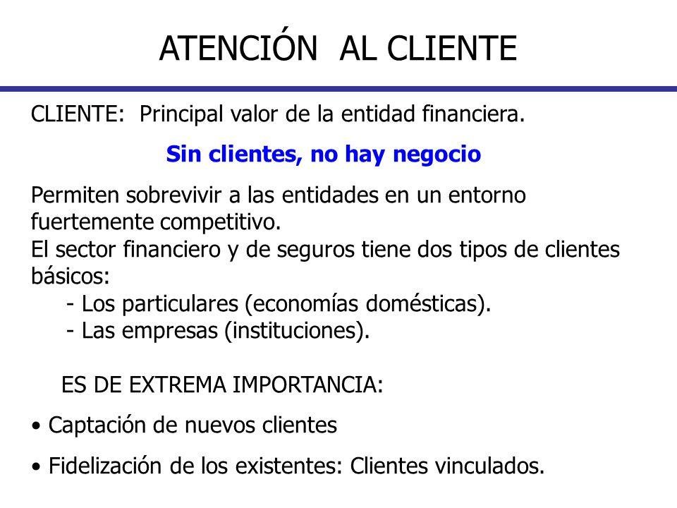 CLIENTE: Principal valor de la entidad financiera. Sin clientes, no hay negocio Permiten sobrevivir a las entidades en un entorno fuertemente competit