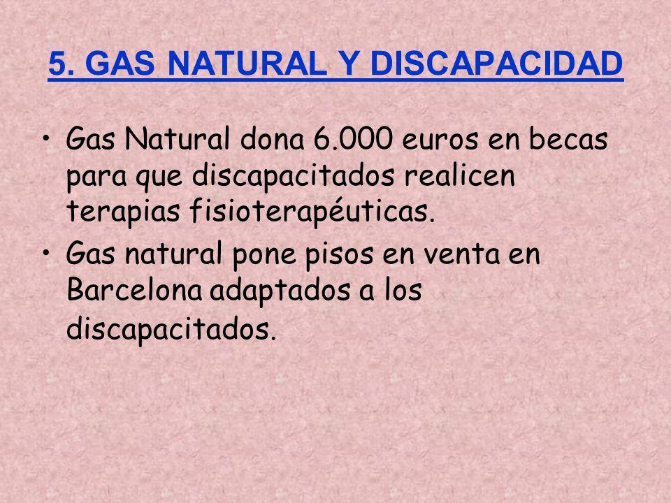 5. GAS NATURAL Y DISCAPACIDAD Gas Natural dona 6.000 euros en becas para que discapacitados realicen terapias fisioterapéuticas. Gas natural pone piso