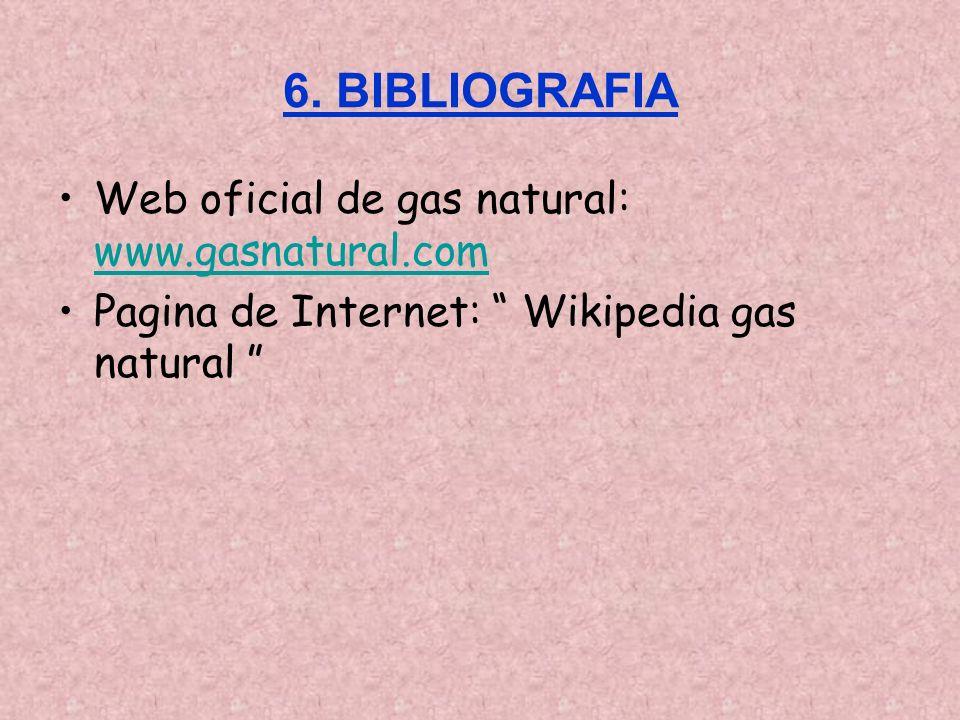 6. BIBLIOGRAFIA Web oficial de gas natural: www.gasnatural.com www.gasnatural.com Pagina de Internet: Wikipedia gas natural