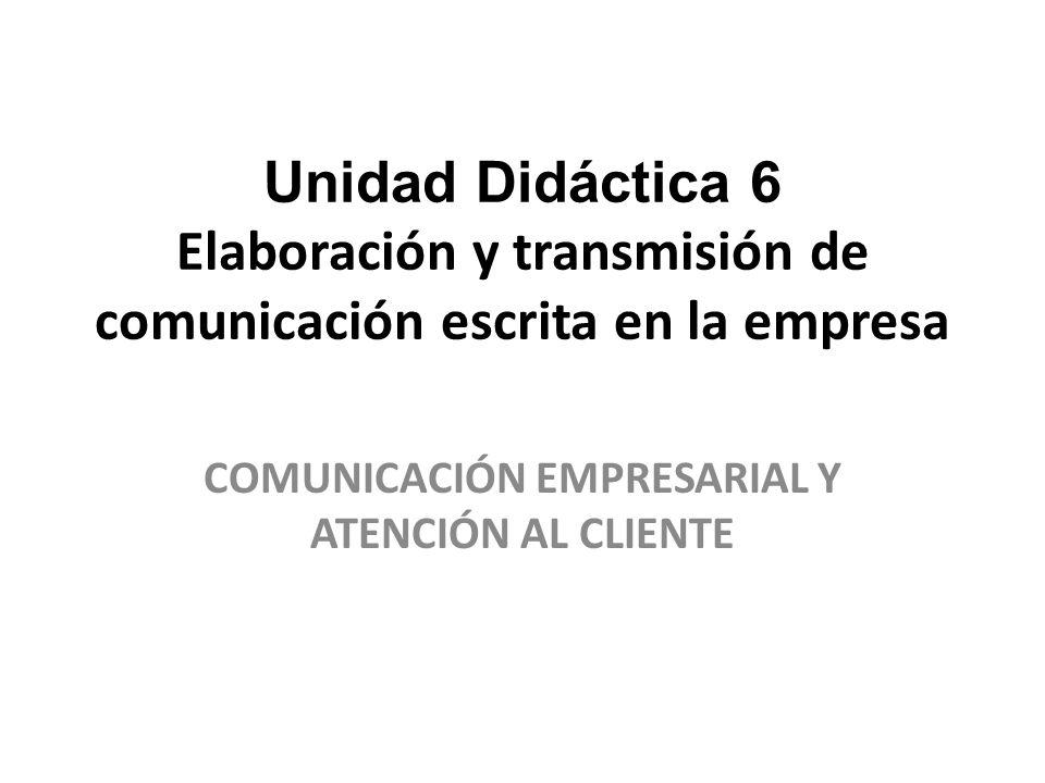 Unidad Didáctica 6 Elaboración y transmisión de comunicación escrita en la empresa COMUNICACIÓN EMPRESARIAL Y ATENCIÓN AL CLIENTE