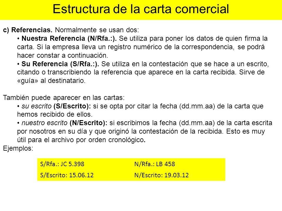 c) Referencias. Normalmente se usan dos: Nuestra Referencia (N/Rfa.:). Se utiliza para poner los datos de quien firma la carta. Si la empresa lleva un
