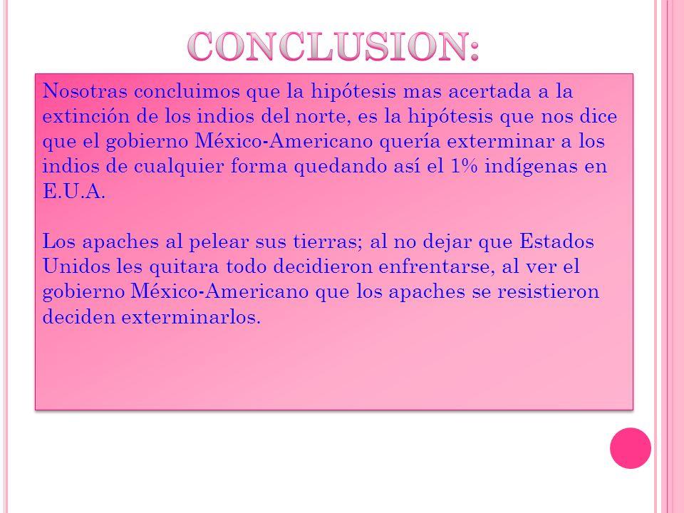 Nosotras concluimos que la hipótesis mas acertada a la extinción de los indios del norte, es la hipótesis que nos dice que el gobierno México-Americano quería exterminar a los indios de cualquier forma quedando así el 1% indígenas en E.U.A.