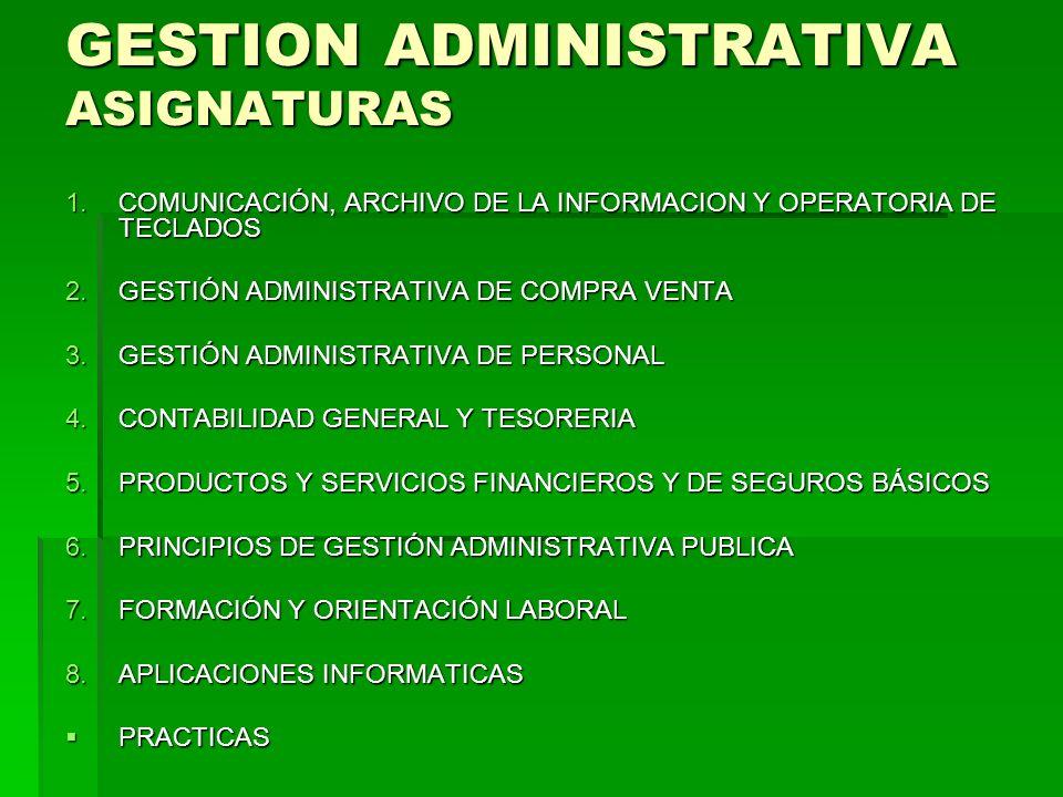GESTION ADMINISTRATIVA 1.GESTIÓN ADMINISTRATIVA DE COMPRA VENTA 2.GESTIÓN ADMINISTRATIVA DE PERSONAL 3.COMUNICACIÓN, ARCHIVO DE LA INFORMACION Y OPERATORIA DE TECLADOS (TEMAS 1 Y 2) (*) 4.CONTABILIDAD GENERAL Y TESORERIA (*) 5.APLICACIONES INFORMATICAS (*) 6.MATEMATICAS ELEMENTALES, NO COMO ASIGNATURA EVALUABLE 1.COMUNICACIÓN, ARCHIVO DE LA INFORMACION Y OPERATORIA DE TECLADOS 2.PRINCIPIOS DE GESTIÓN ADMINISTRATIVA PUBLICA 3.CONTABILIDAD GENERAL Y TESORERIA (*) 4.PRODUCTOS Y SERVICIOS FINANCIEROS Y DE SEGUROS BÁSICOS (*) 5.APLICACIONES INFORMATICAS (*) 2010/2011 2011/2012 (*) No se finalizará en el año en curso