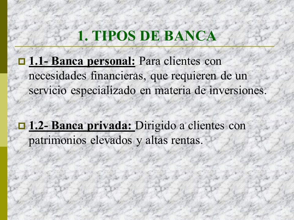 1. TIPOS DE BANCA 1.1- Banca personal: Para clientes con necesidades financieras, que requieren de un servicio especializado en materia de inversiones