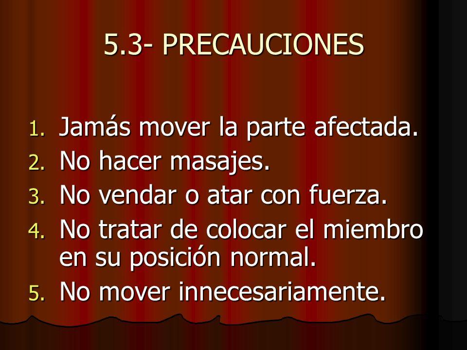 5.3- PRECAUCIONES 1. Jamás mover la parte afectada. 2. No hacer masajes. 3. No vendar o atar con fuerza. 4. No tratar de colocar el miembro en su posi