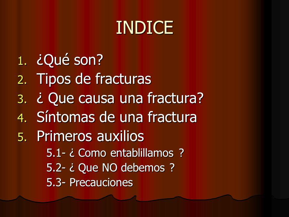 INDICE 1. ¿Qué son? 2. Tipos de fracturas 3. ¿ Que causa una fractura? 4. Síntomas de una fractura 5. Primeros auxilios 5.1- ¿ Como entablillamos ? 5.