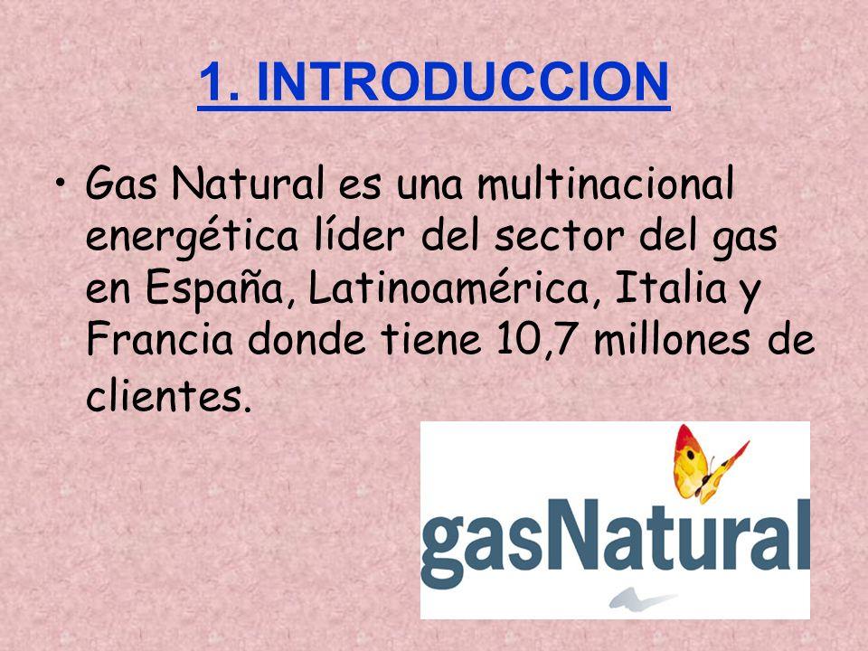 1. INTRODUCCION Gas Natural es una multinacional energética líder del sector del gas en España, Latinoamérica, Italia y Francia donde tiene 10,7 millo