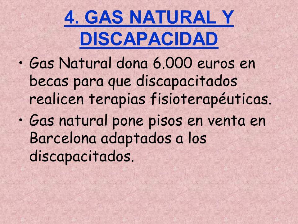 4. GAS NATURAL Y DISCAPACIDAD Gas Natural dona 6.000 euros en becas para que discapacitados realicen terapias fisioterapéuticas. Gas natural pone piso