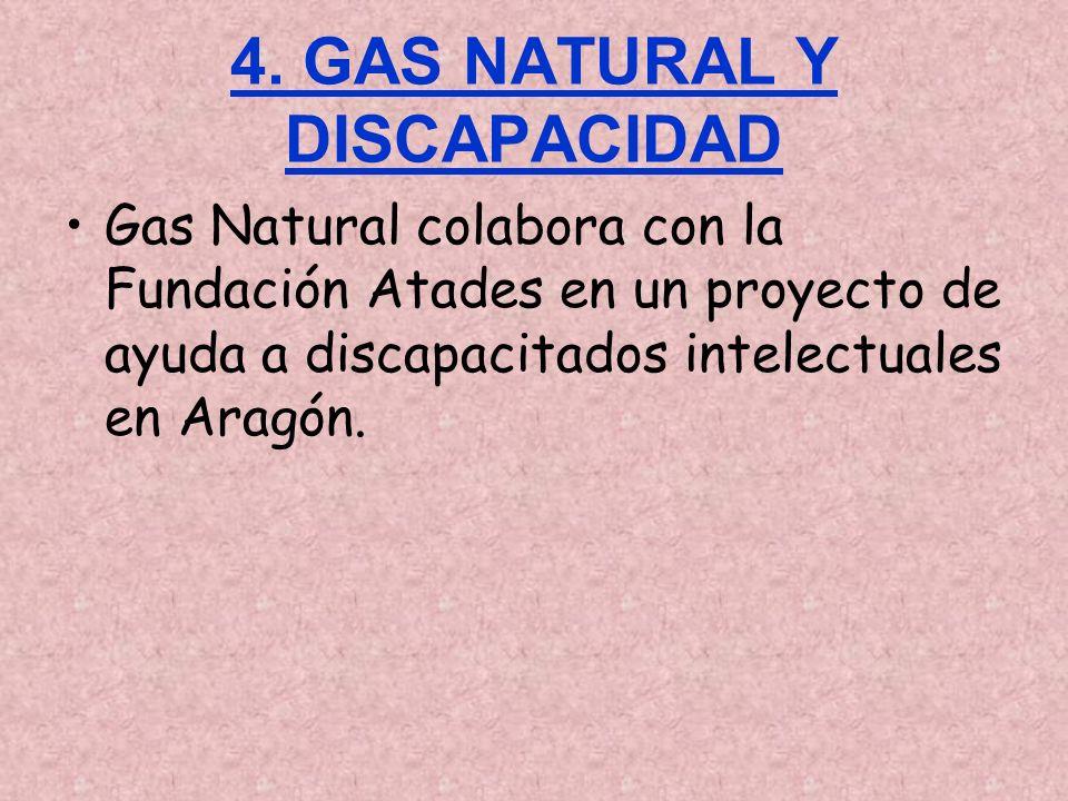 4. GAS NATURAL Y DISCAPACIDAD Gas Natural colabora con la Fundación Atades en un proyecto de ayuda a discapacitados intelectuales en Aragón.