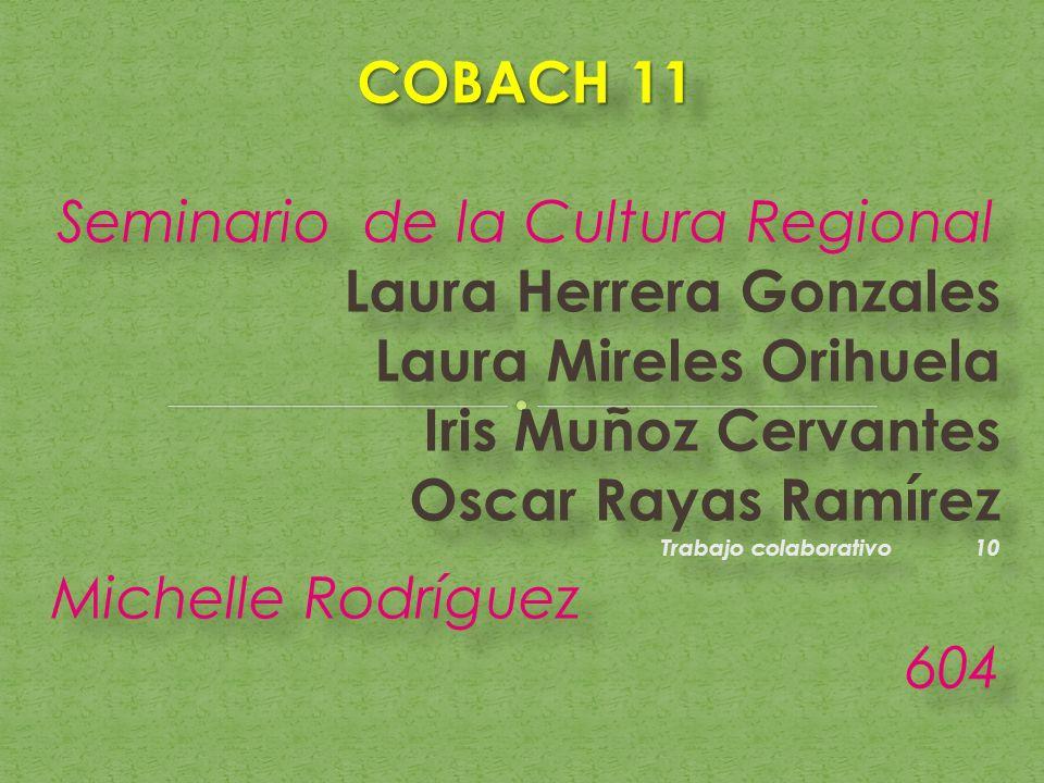 COBACH 11 Seminario de la Cultura Regional Laura Herrera Gonzales Laura Mireles Orihuela Iris Muñoz Cervantes Oscar Rayas Ramírez Trabajo colaborativo