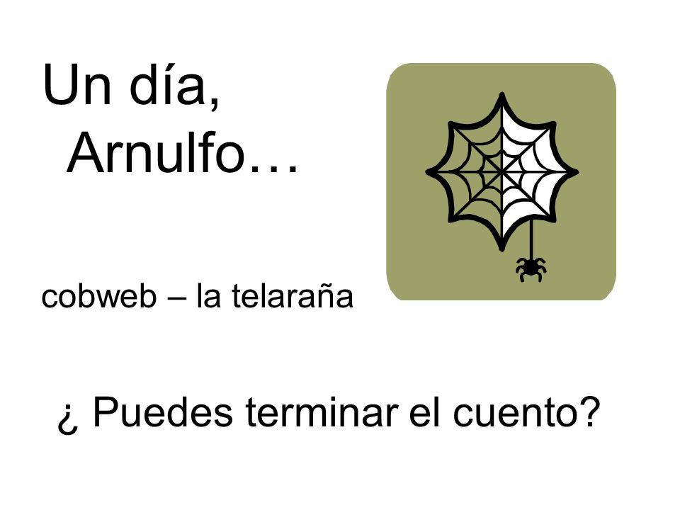 ¿ Puedes terminar el cuento? Un día, Arnulfo… cobweb – la telaraña