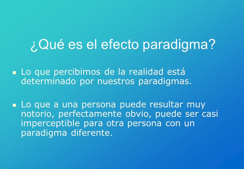 ¿Qué es el efecto paradigma? Lo que percibimos de la realidad está determinado por nuestros paradigmas. Lo que a una persona puede resultar muy notori