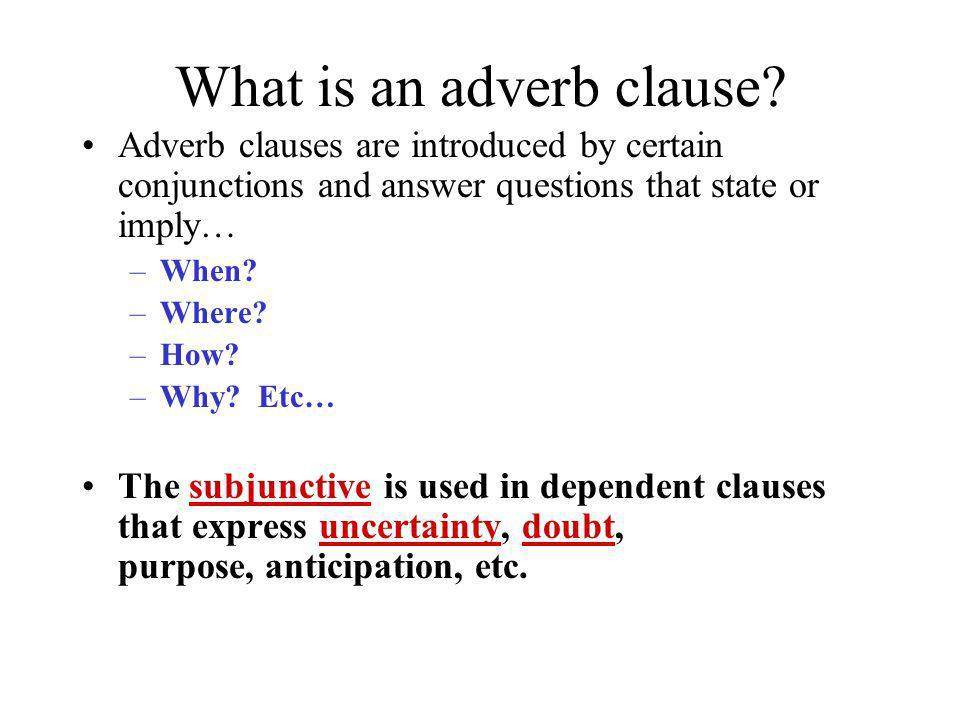 What is an adverb clause? Adverb clauses are introduced by certain conjunctions and answer questions that state or imply… –When? –Where? –How? –Why? E