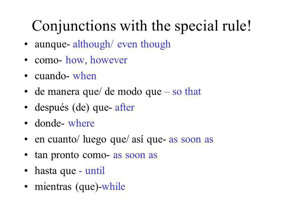 Conjunctions with the special rule! aunque- although/ even though como- how, however cuando- when de manera que/ de modo que – so that después (de) qu