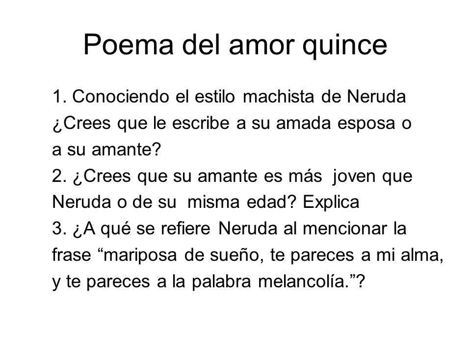 Poema del amor quince 1. Conociendo el estilo machista de Neruda ¿Crees que le escribe a su amada esposa o a su amante? 2. ¿Crees que su amante es más