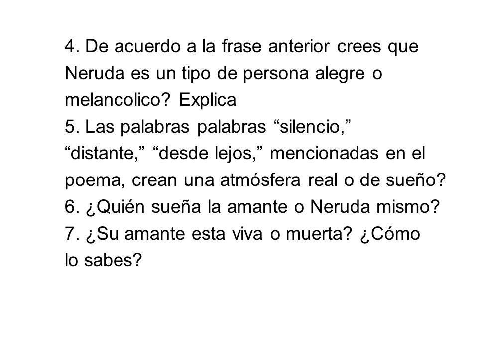 4. De acuerdo a la frase anterior crees que Neruda es un tipo de persona alegre o melancolico? Explica 5. Las palabras palabras silencio, distante, de