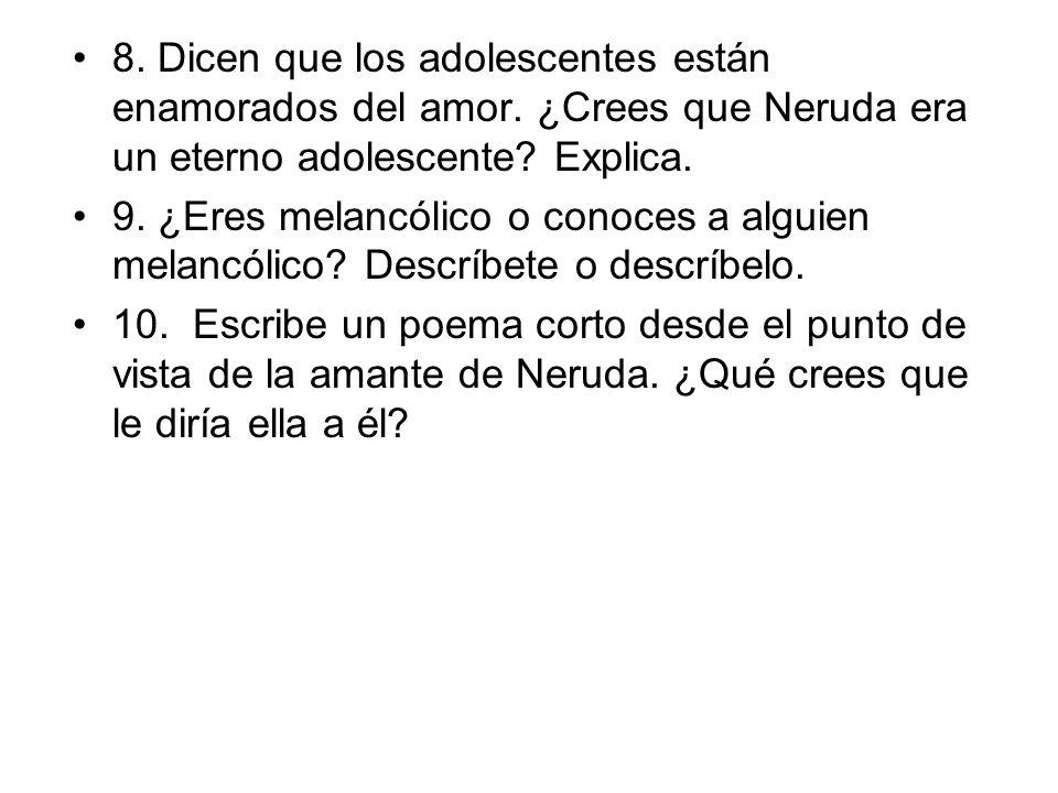 8. Dicen que los adolescentes están enamorados del amor. ¿Crees que Neruda era un eterno adolescente? Explica. 9. ¿Eres melancólico o conoces a alguie