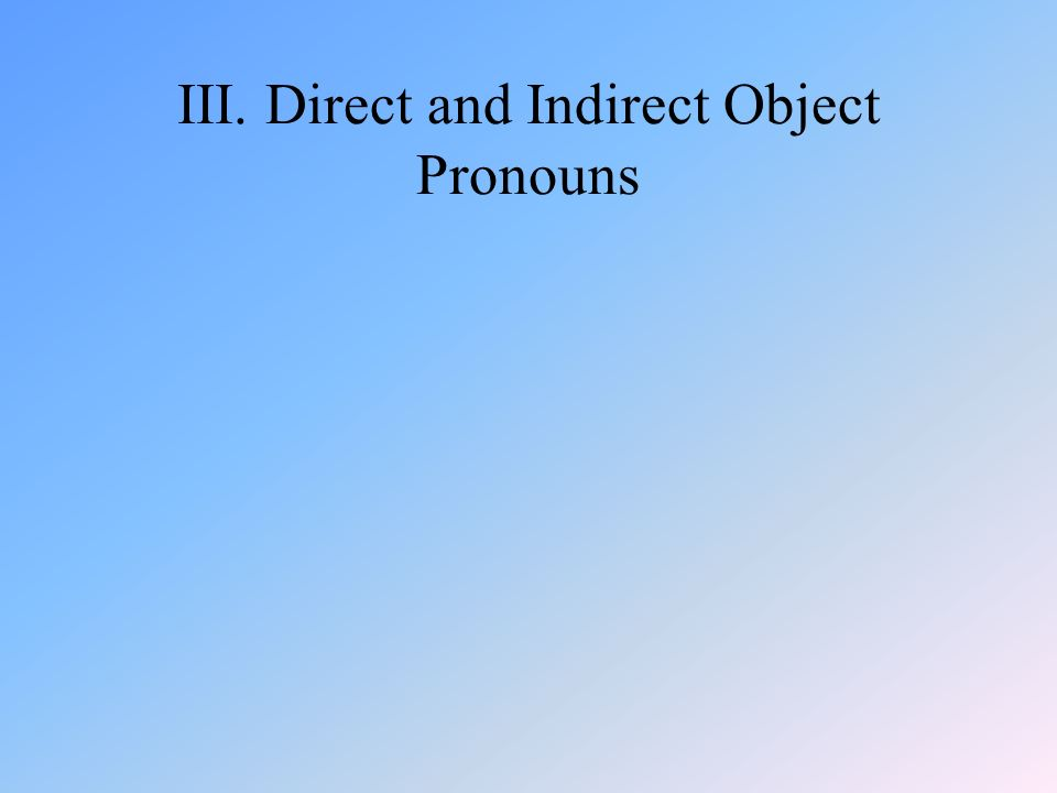 III. Direct and Indirect Object Pronouns