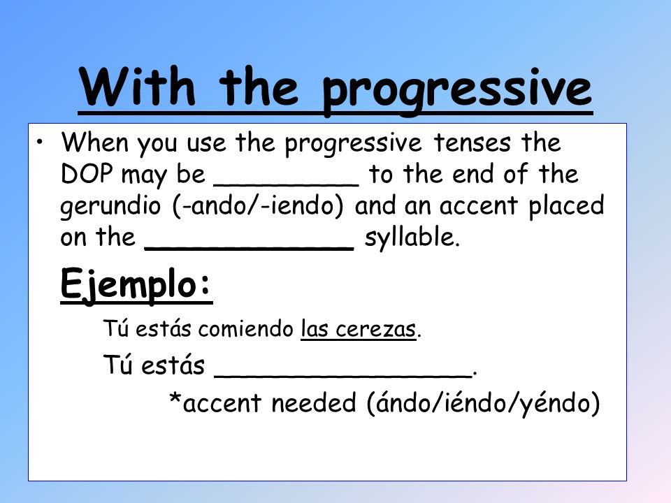 With the progressive When you use the progressive tenses the DOP may be _________ to the end of the gerundio (-ando/-iendo) and an accent placed on the _____________ syllable.