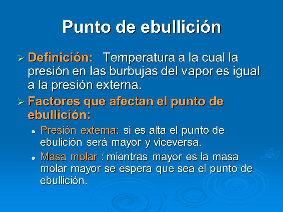 Punto de ebullición Definición: Temperatura a la cual la presión en las burbujas del vapor es igual a la presión externa. Definición: Temperatura a la