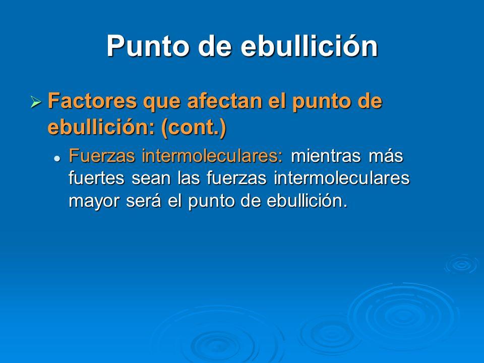Punto de ebullición Factores que afectan el punto de ebullición: (cont.) Factores que afectan el punto de ebullición: (cont.) Fuerzas intermoleculares: mientras más fuertes sean las fuerzas intermoleculares mayor será el punto de ebullición.