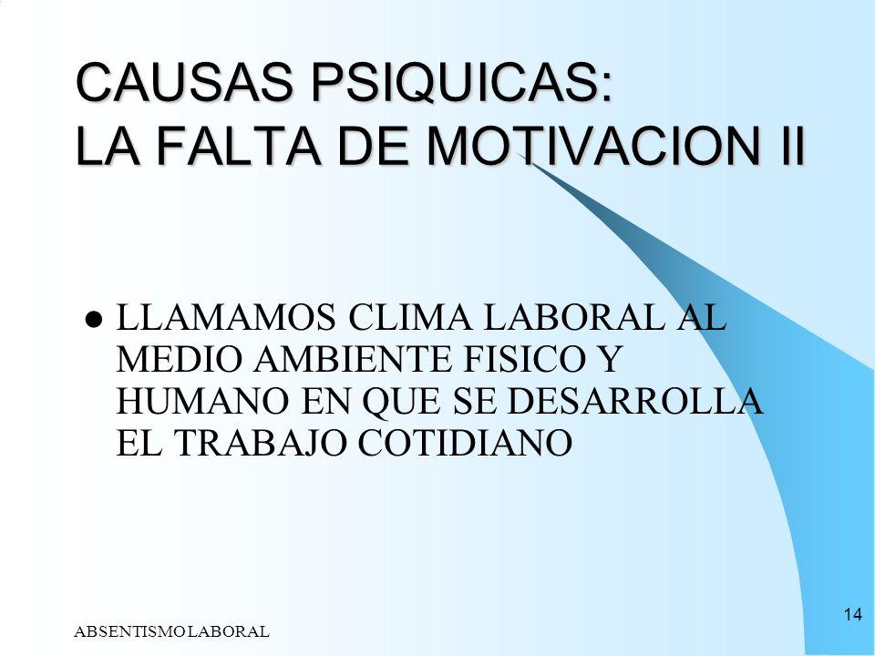 ABSENTISMO LABORAL 14 CAUSAS PSIQUICAS: LA FALTA DE MOTIVACION II LLAMAMOS CLIMA LABORAL AL MEDIO AMBIENTE FISICO Y HUMANO EN QUE SE DESARROLLA EL TRA