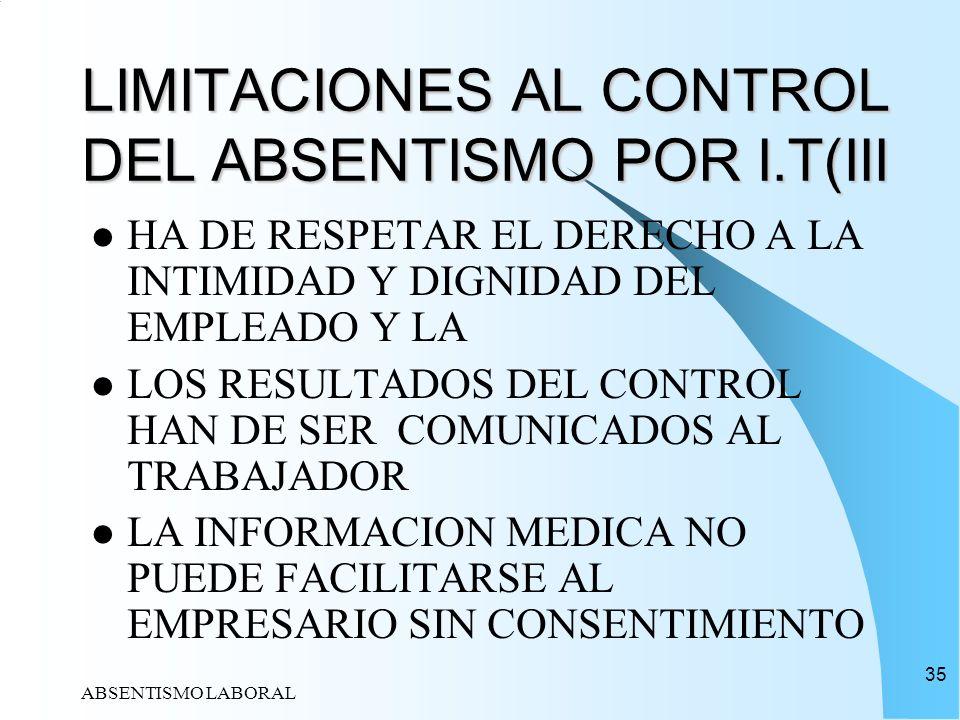 ABSENTISMO LABORAL 35 LIMITACIONES AL CONTROL DEL ABSENTISMO POR I.T(III HA DE RESPETAR EL DERECHO A LA INTIMIDAD Y DIGNIDAD DEL EMPLEADO Y LA LOS RES