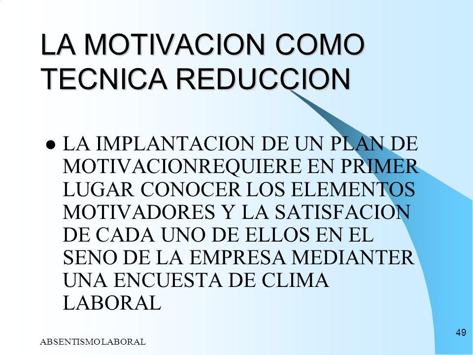 ABSENTISMO LABORAL 49 LA MOTIVACION COMO TECNICA REDUCCION LA IMPLANTACION DE UN PLAN DE MOTIVACIONREQUIERE EN PRIMER LUGAR CONOCER LOS ELEMENTOS MOTI