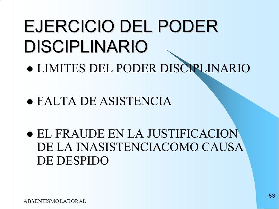 ABSENTISMO LABORAL 53 EJERCICIO DEL PODER DISCIPLINARIO LIMITES DEL PODER DISCIPLINARIO FALTA DE ASISTENCIA EL FRAUDE EN LA JUSTIFICACION DE LA INASIS