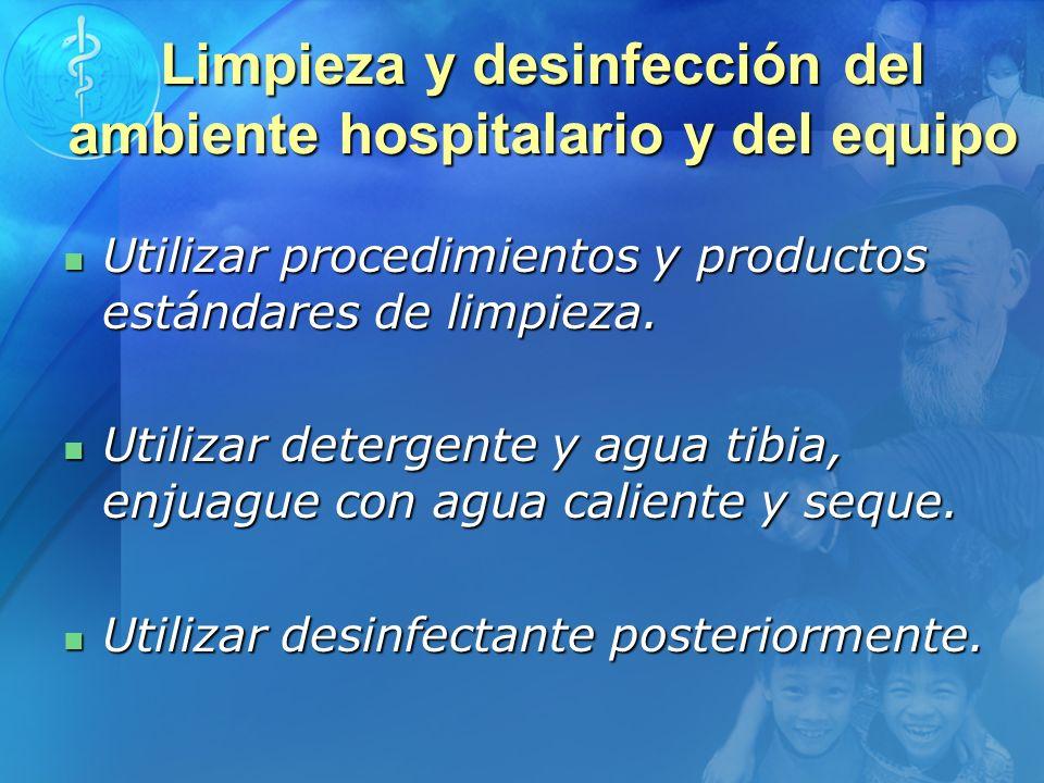 Limpieza y desinfección del ambiente hospitalario y del equipo Utilizar procedimientos y productos estándares de limpieza. Utilizar procedimientos y p