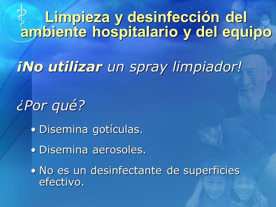 Limpieza y desinfección del ambiente hospitalario y del equipo ¡No utilizar un spray limpiador! ¿Por qué? Disemina gotículas.Disemina gotículas. Disem