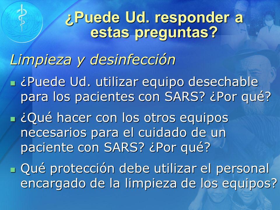 ¿Puede Ud. responder a estas preguntas? Limpieza y desinfección ¿Puede Ud. utilizar equipo desechable para los pacientes con SARS? ¿Por qué? ¿Puede Ud