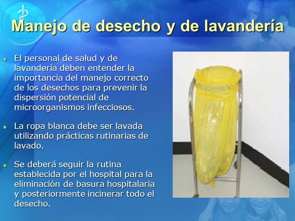 Manejo de desecho y de lavandería El personal de salud y de lavandería deben entender la importancia del manejo correcto de los desechos para prevenir
