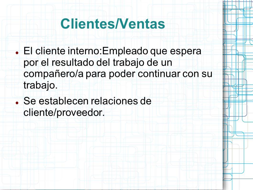 Clientes/Ventas El cliente interno:Empleado que espera por el resultado del trabajo de un compañero/a para poder continuar con su trabajo.