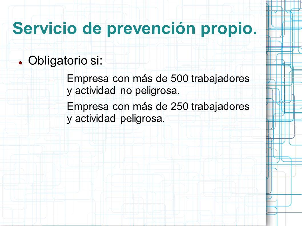 Servicio de prevención propio. Obligatorio si: Empresa con más de 500 trabajadores y actividad no peligrosa. Empresa con más de 250 trabajadores y act