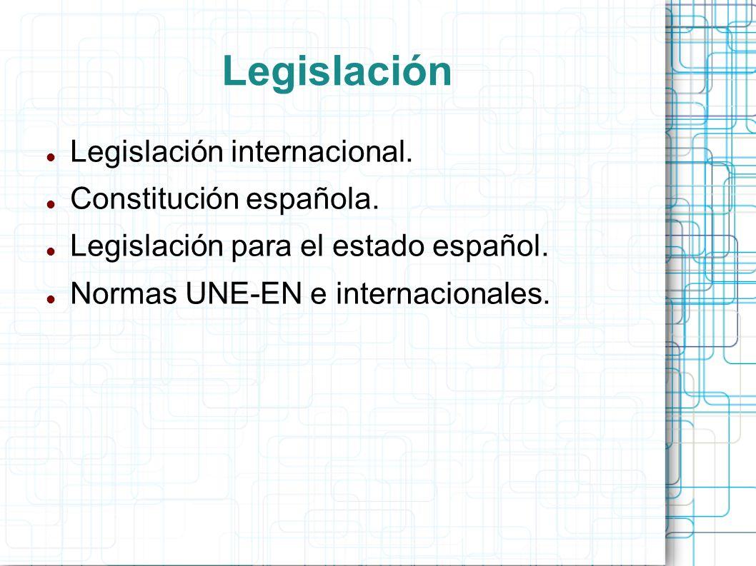 Legislación Legislación internacional. Constitución española. Legislación para el estado español. Normas UNE-EN e internacionales.