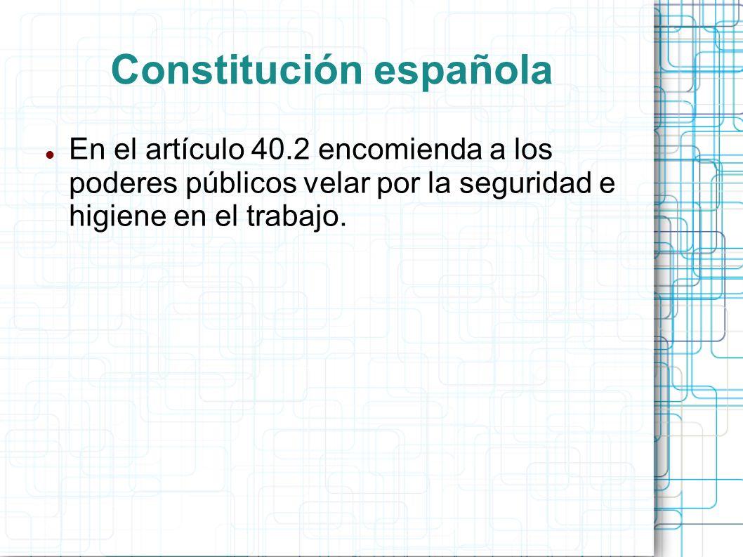 Constitución española En el artículo 40.2 encomienda a los poderes públicos velar por la seguridad e higiene en el trabajo.
