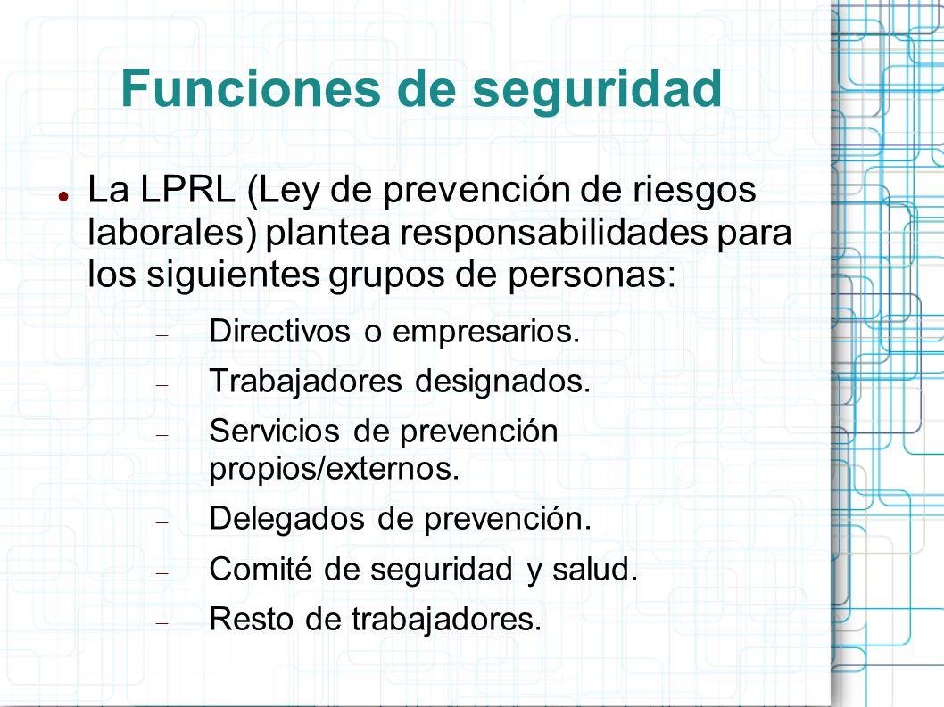 Funciones de seguridad La LPRL (Ley de prevención de riesgos laborales) plantea responsabilidades para los siguientes grupos de personas: Directivos o