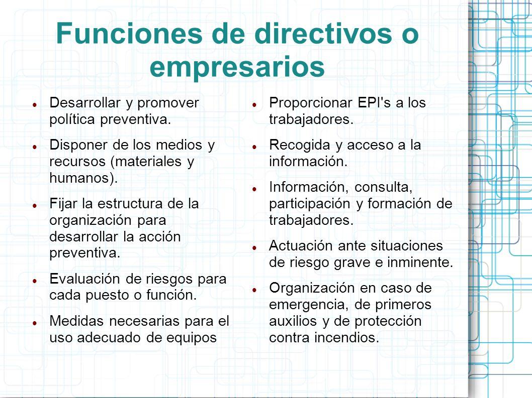 Funciones de directivos o empresarios Desarrollar y promover política preventiva. Disponer de los medios y recursos (materiales y humanos). Fijar la e