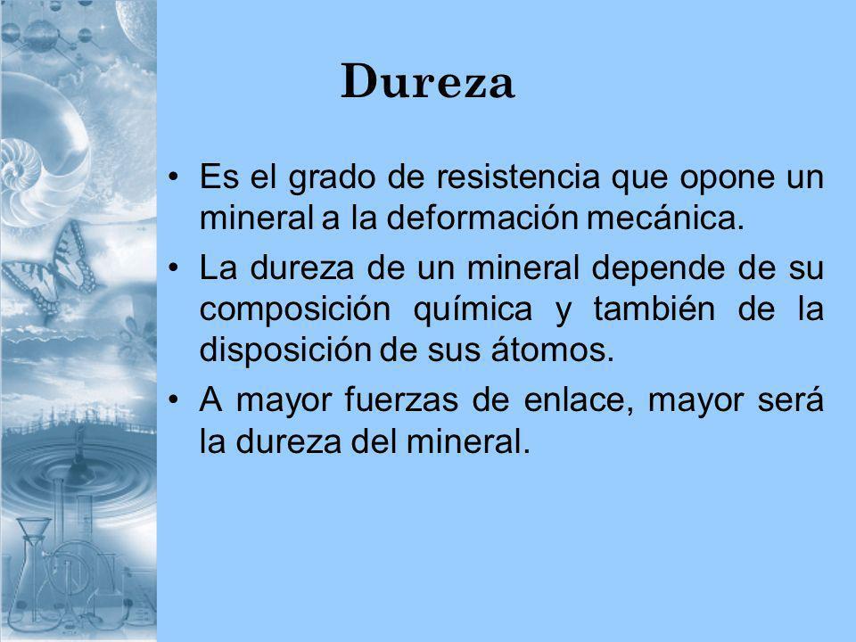 Dureza Es el grado de resistencia que opone un mineral a la deformación mecánica. La dureza de un mineral depende de su composición química y también