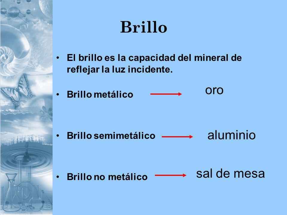 Brillo El brillo es la capacidad del mineral de reflejar la luz incidente. Brillo metálico Brillo semimetálico Brillo no metálico oro aluminio sal de