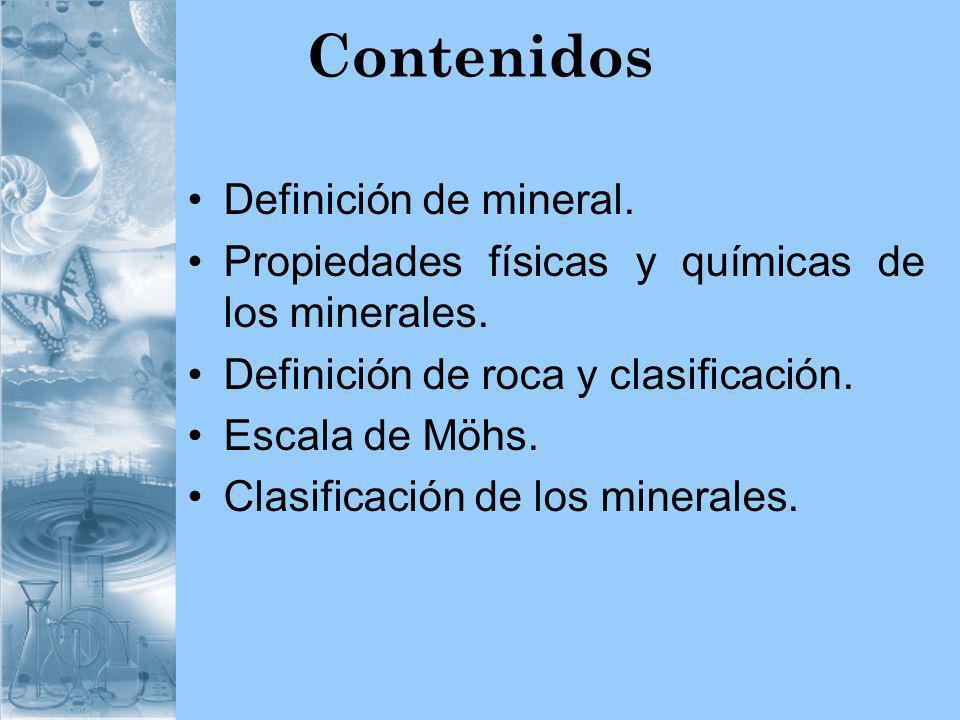 Contenidos Definición de mineral. Propiedades físicas y químicas de los minerales. Definición de roca y clasificación. Escala de Möhs. Clasificación d