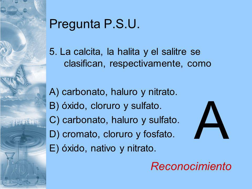 Pregunta P.S.U. 5. La calcita, la halita y el salitre se clasifican, respectivamente, como A) carbonato, haluro y nitrato. B) óxido, cloruro y sulfato