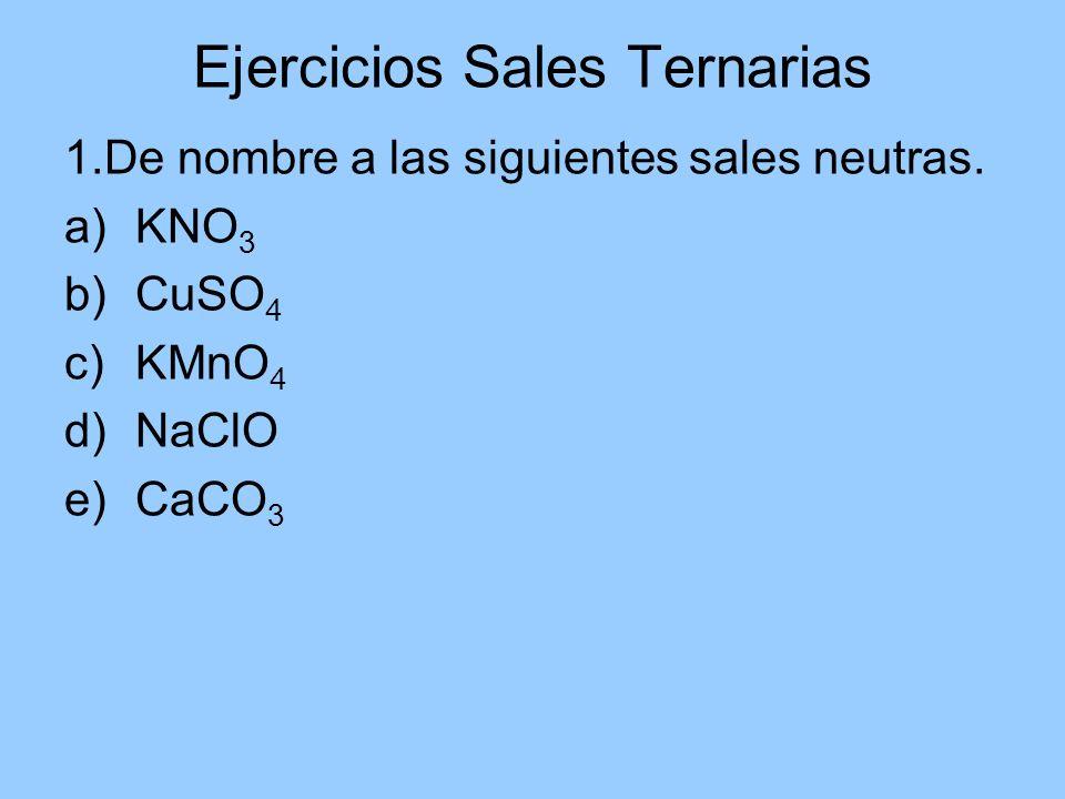 Ejercicios Sales Ternarias 1.De nombre a las siguientes sales neutras. a)KNO 3 b)CuSO 4 c)KMnO 4 d)NaClO e)CaCO 3