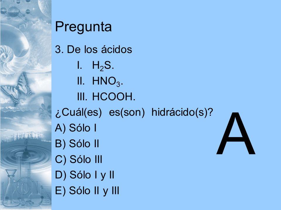 Pregunta 3. De los ácidos I. H 2 S. II. HNO 3. III. HCOOH. ¿Cuál(es) es(son) hidrácido(s)? A) Sólo I B) Sólo II C) Sólo III D) Sólo I y II E) Sólo II