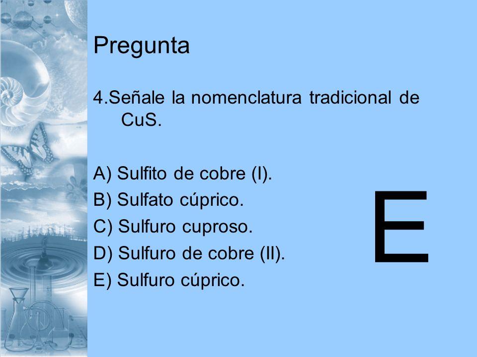 Pregunta 4.Señale la nomenclatura tradicional de CuS. A) Sulfito de cobre (I). B) Sulfato cúprico. C) Sulfuro cuproso. D) Sulfuro de cobre (II). E) Su